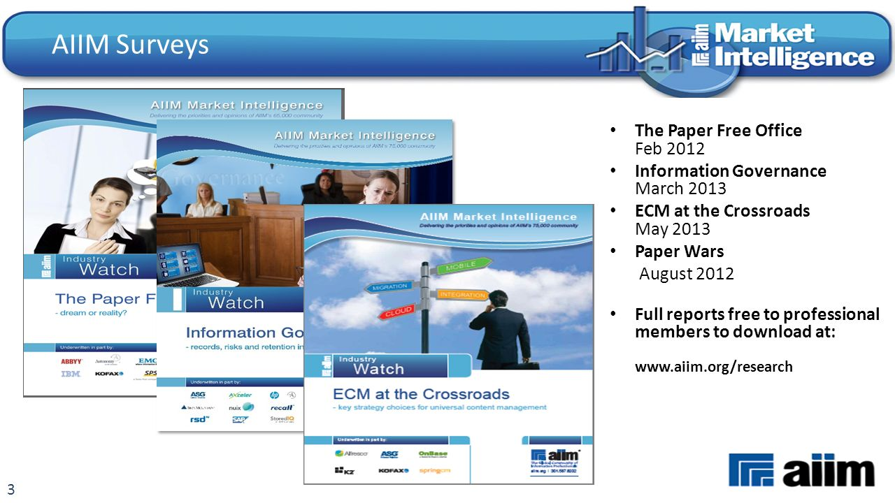 3 AIIM Surveys The Paper Free Office Feb 2012 Information Governance March 2013 ECM at the Crossroads May 2013 Paper Wars August 2012 Full reports free to professional members to download at: www.aiim.org/research