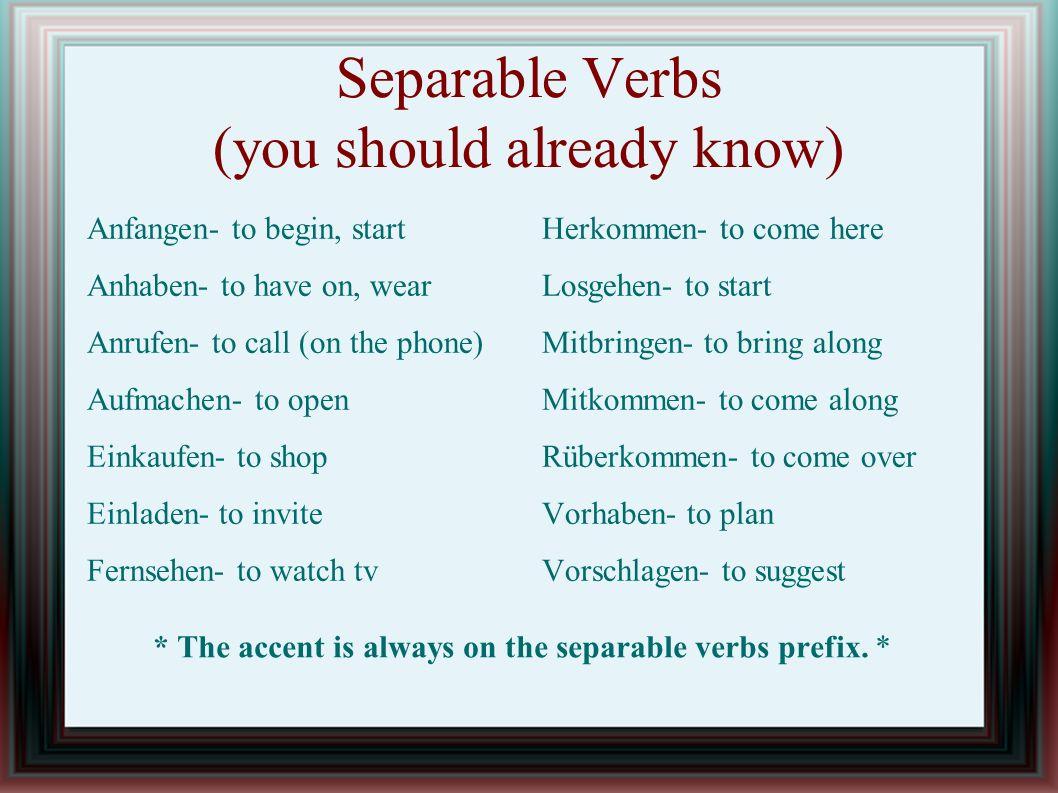 Separable Verbs (you should already know) Anfangen- to begin, start Anhaben- to have on, wear Anrufen- to call (on the phone) Aufmachen- to open Einkaufen- to shop Einladen- to invite Fernsehen- to watch tv Herkommen- to come here Losgehen- to start Mitbringen- to bring along Mitkommen- to come along Rüberkommen- to come over Vorhaben- to plan Vorschlagen- to suggest * The accent is always on the separable verbs prefix.