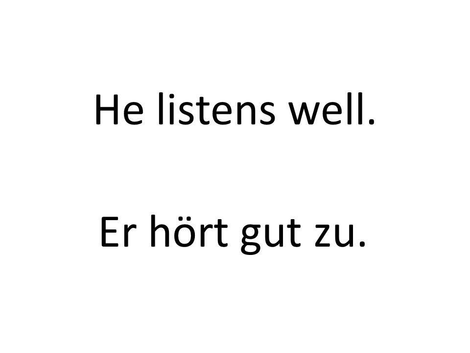 He listens well. Er hört gut zu.