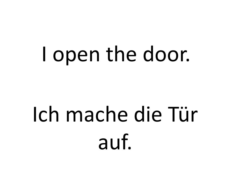 I open the door. Ich mache die Tür auf.