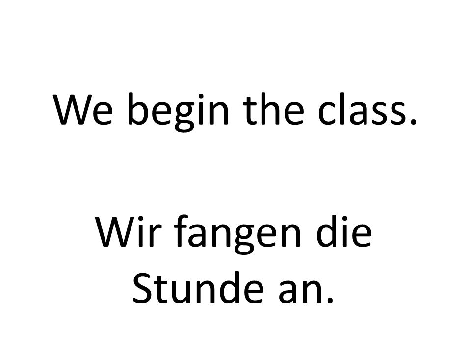 We begin the class. Wir fangen die Stunde an.