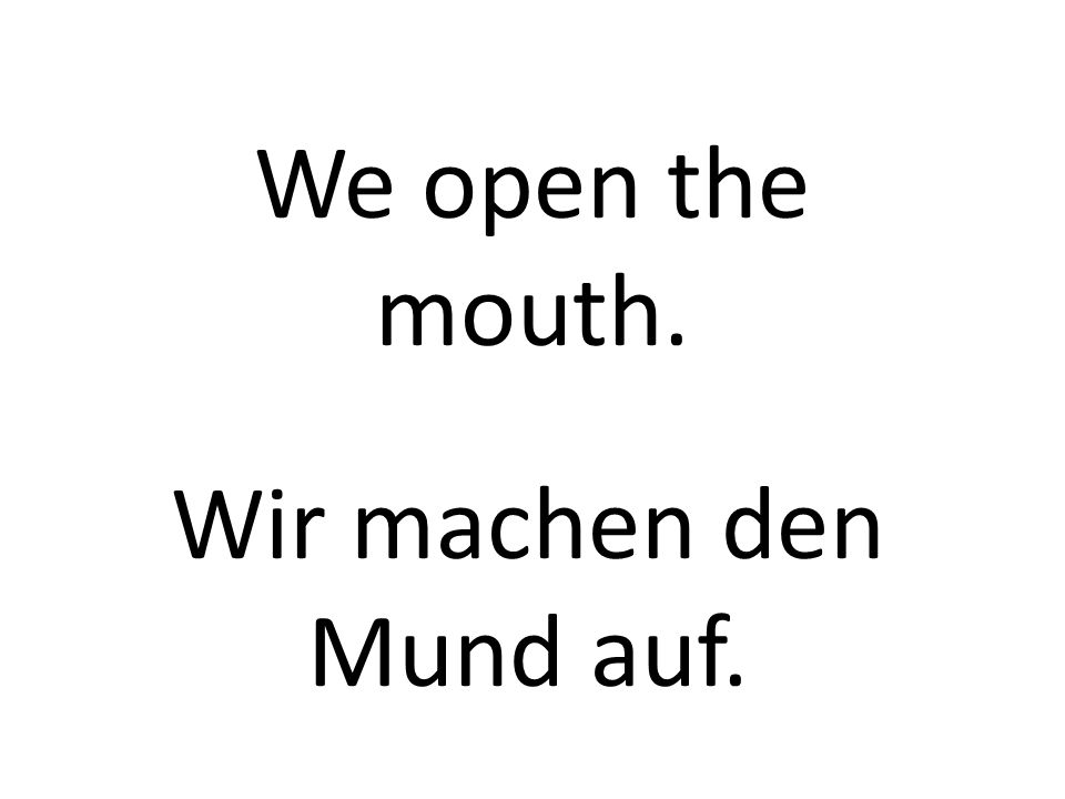 We open the mouth. Wir machen den Mund auf.