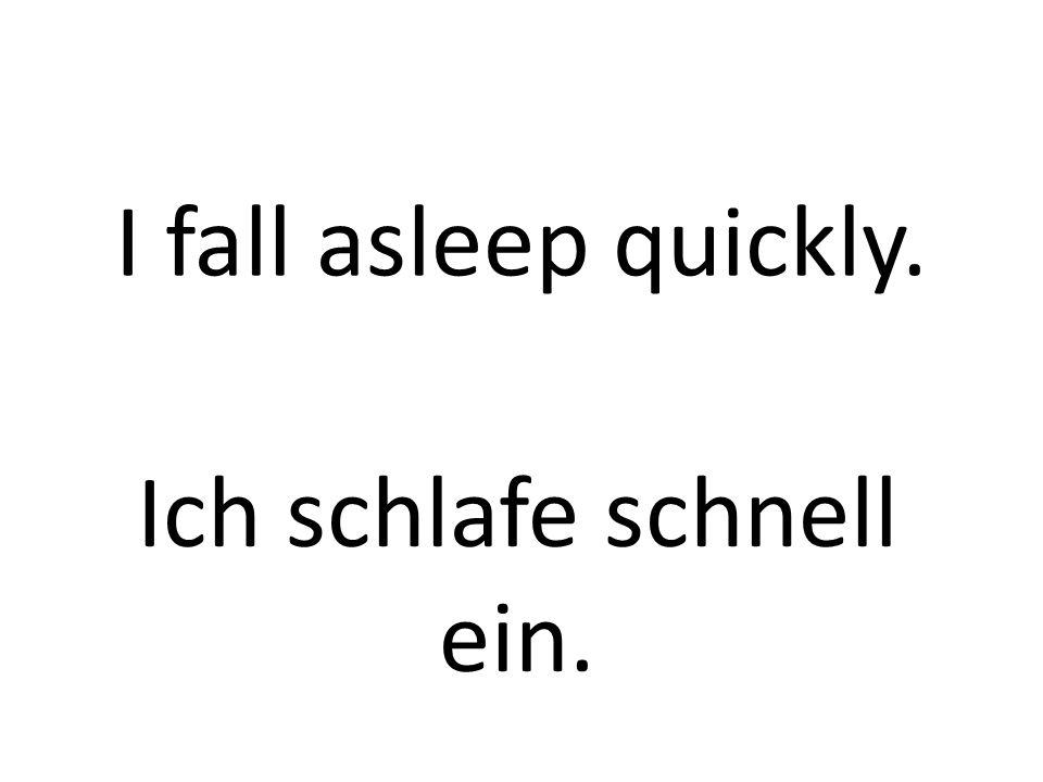 I fall asleep quickly. Ich schlafe schnell ein.