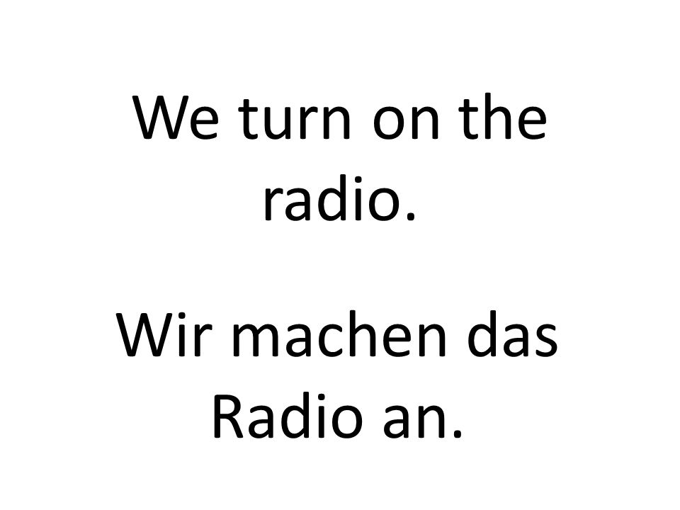 We turn on the radio. Wir machen das Radio an.