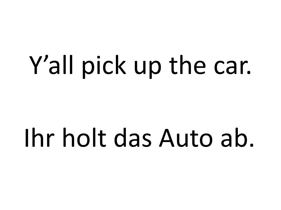 Yall pick up the car. Ihr holt das Auto ab.