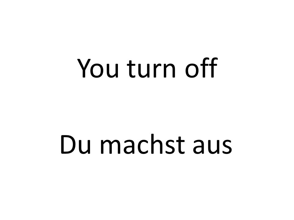You turn off Du machst aus