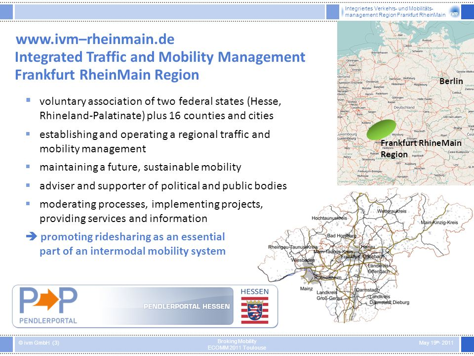 Integriertes Verkehrs- und Mobilitäts- management Region Frankfurt RheinMain © ivm GmbH (3) May 19 th, 2011 Broking Mobility ECOMM 2011 Toulouse www.ivm–rheinmain.de Integrated Traffic and Mobility Management Frankfurt RheinMain Region voluntary association of two federal states (Hesse, Rhineland-Palatinate) plus 16 counties and cities establishing and operating a regional traffic and mobility management maintaining a future, sustainable mobility adviser and supporter of political and public bodies moderating processes, implementing projects, providing services and information promoting ridesharing as an essential part of an intermodal mobility system Berlin Frankfurt RhineMain Region