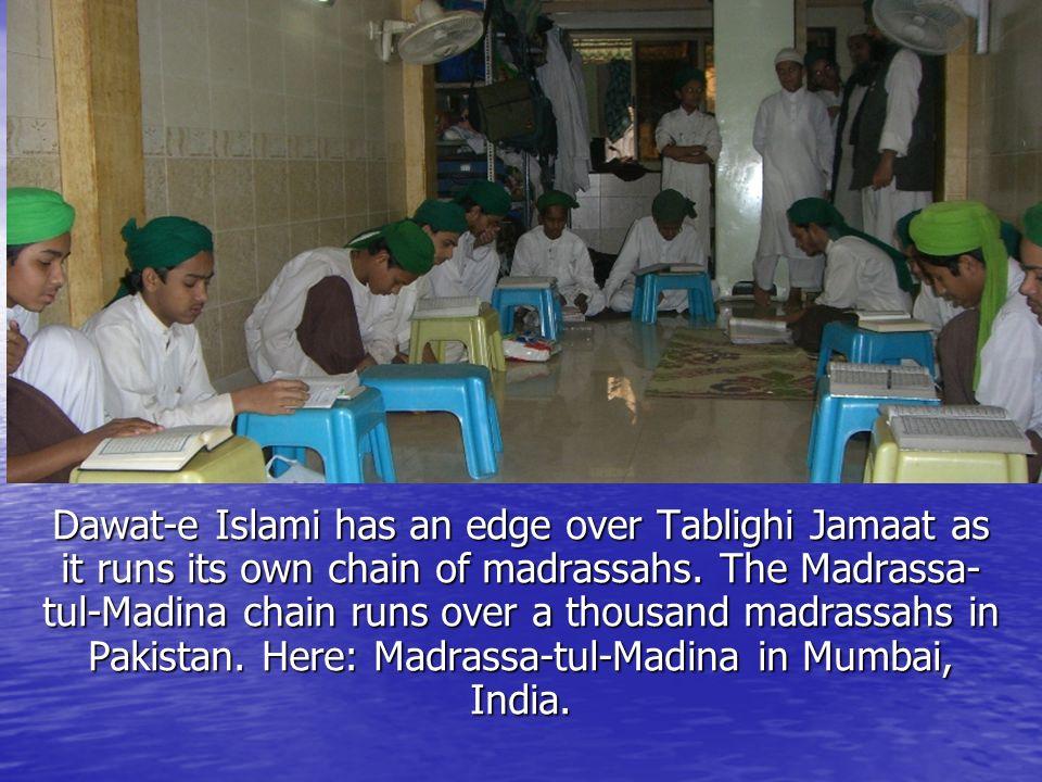 Dawat-e Islami has an edge over Tablighi Jamaat as it runs its own chain of madrassahs. The Madrassa- tul-Madina chain runs over a thousand madrassahs