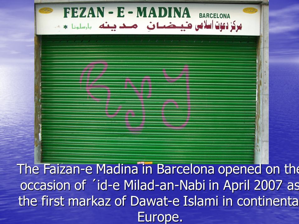 OPEN The Faizan-e Madina in Barcelona opened on the occasion of ´id-e Milad-an-Nabi in April 2007 as the first markaz of Dawat-e Islami in continental