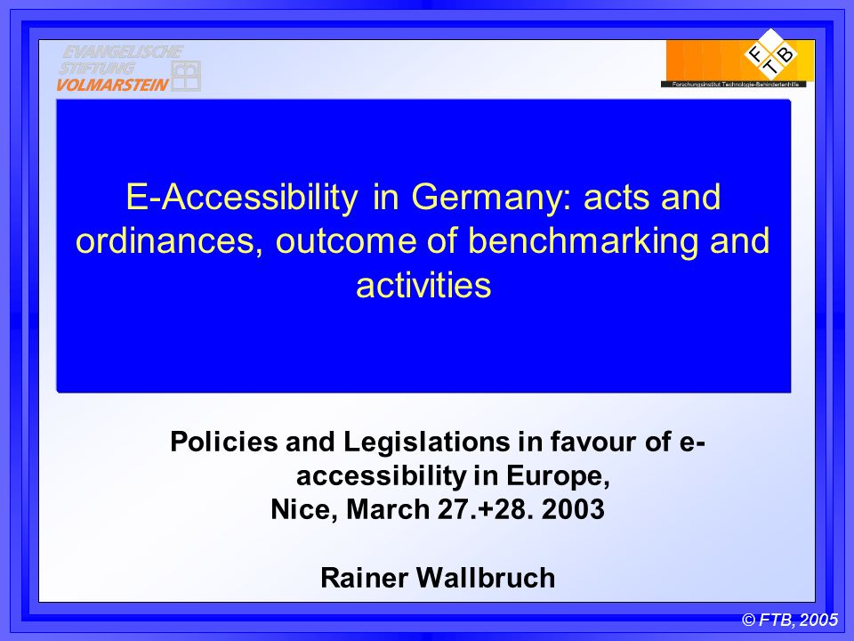 © FTB, 2005 E-Accessibility in Germany: acts and ordinances, outcome of benchmarking and activities Policies and Legislations in favour of e- accessibility in Europe, Nice, March