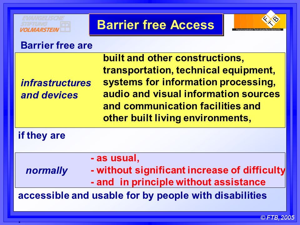 © FTB, 2005 infrastructures and devices normally Barrier free are if they are accessible and usable for by people with disabilities.