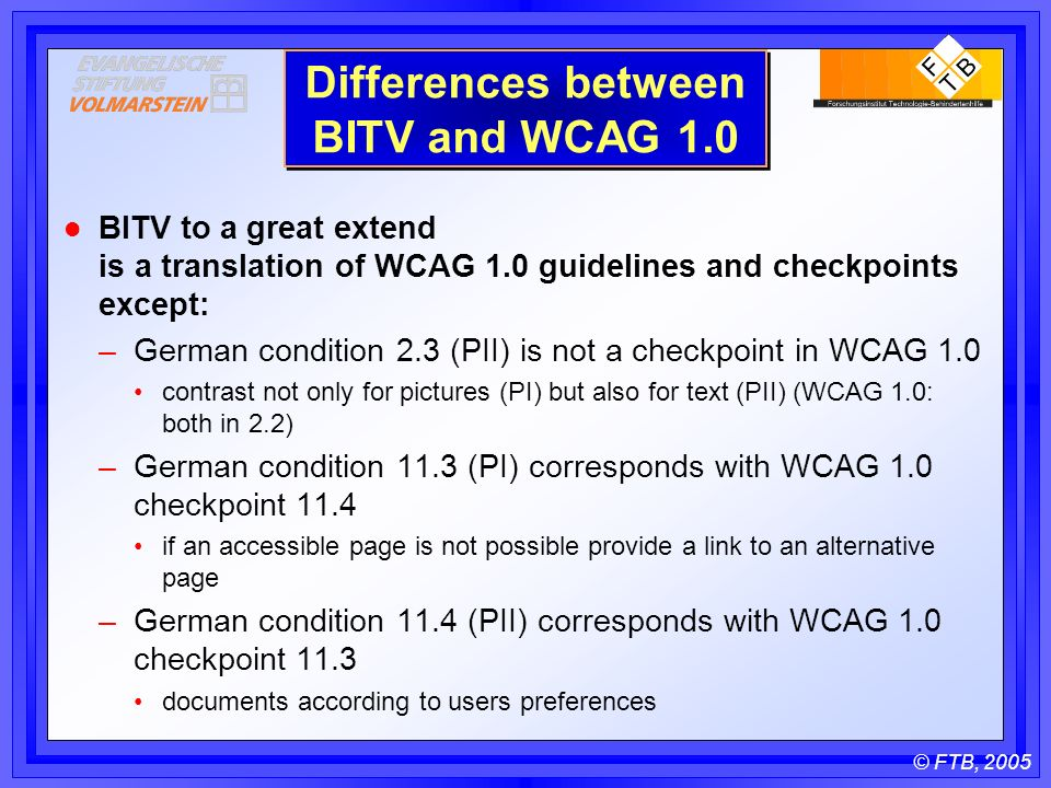 © FTB, 2005 Differences between BITV and WCAG 1.0 l BITV to a great extend is a translation of WCAG 1.0 guidelines and checkpoints except: –German condition 2.3 (PII) is not a checkpoint in WCAG 1.0 contrast not only for pictures (PI) but also for text (PII) (WCAG 1.0: both in 2.2) –German condition 11.3 (PI) corresponds with WCAG 1.0 checkpoint 11.4 if an accessible page is not possible provide a link to an alternative page –German condition 11.4 (PII) corresponds with WCAG 1.0 checkpoint 11.3 documents according to users preferences