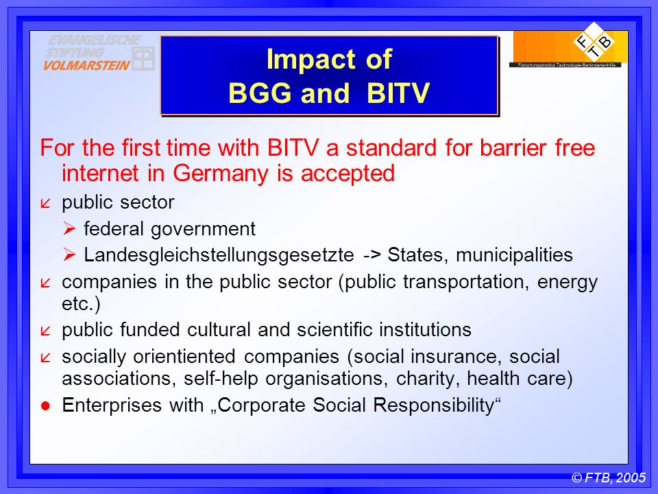 © FTB, 2005 Impact of BGG and BITV For the first time with BITV a standard for barrier free internet in Germany is accepted å public sector federal government Landesgleichstellungsgesetzte -> States, municipalities å companies in the public sector (public transportation, energy etc.) å public funded cultural and scientific institutions å socially orientiented companies (social insurance, social associations, self-help organisations, charity, health care) l Enterprises with Corporate Social Responsibility