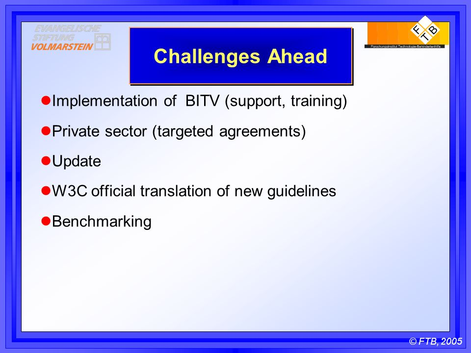 © FTB, 2005 Challenges Ahead Implementation of BITV (support, training) Private sector (targeted agreements) Update W3C official translation of new guidelines Benchmarking