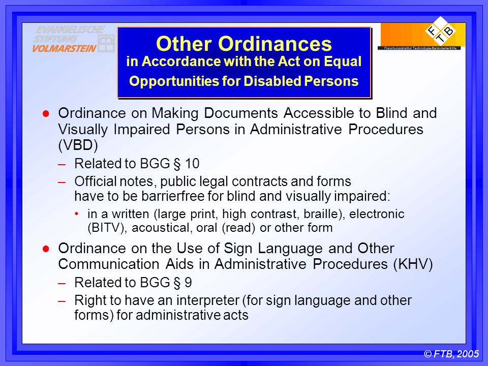 © FTB, 2005 Other Ordinances in Accordance with the Act on Equal Opportunities for Disabled Persons l Ordinance on Making Documents Accessible to Blind and Visually Impaired Persons in Administrative Procedures (VBD) –Related to BGG § 10 –Official notes, public legal contracts and forms have to be barrierfree for blind and visually impaired: in a written (large print, high contrast, braille), electronic (BITV), acoustical, oral (read) or other form l Ordinance on the Use of Sign Language and Other Communication Aids in Administrative Procedures (KHV) –Related to BGG § 9 –Right to have an interpreter (for sign language and other forms) for administrative acts