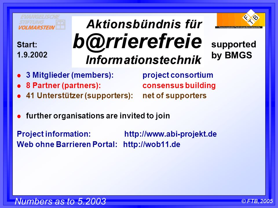 © FTB, 2005 Start: l 3 Mitglieder (members): project consortium l 8 Partner (partners): consensus building l 41 Unterstützer (supporters): net of supporters l further organisations are invited to join Project information:   Web ohne Barrieren Portal:   Numbers as to supported by BMGS