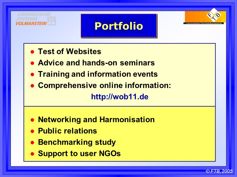 © FTB, 2005 Portfolio l Test of Websites l Advice and hands-on seminars l Training and information events l Comprehensive online information:   l Networking and Harmonisation l Public relations l Benchmarking study l Support to user NGOs