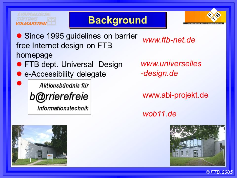 © FTB, 2005 Background Since 1995 guidelines on barrier free Internet design on FTB homepage FTB dept.