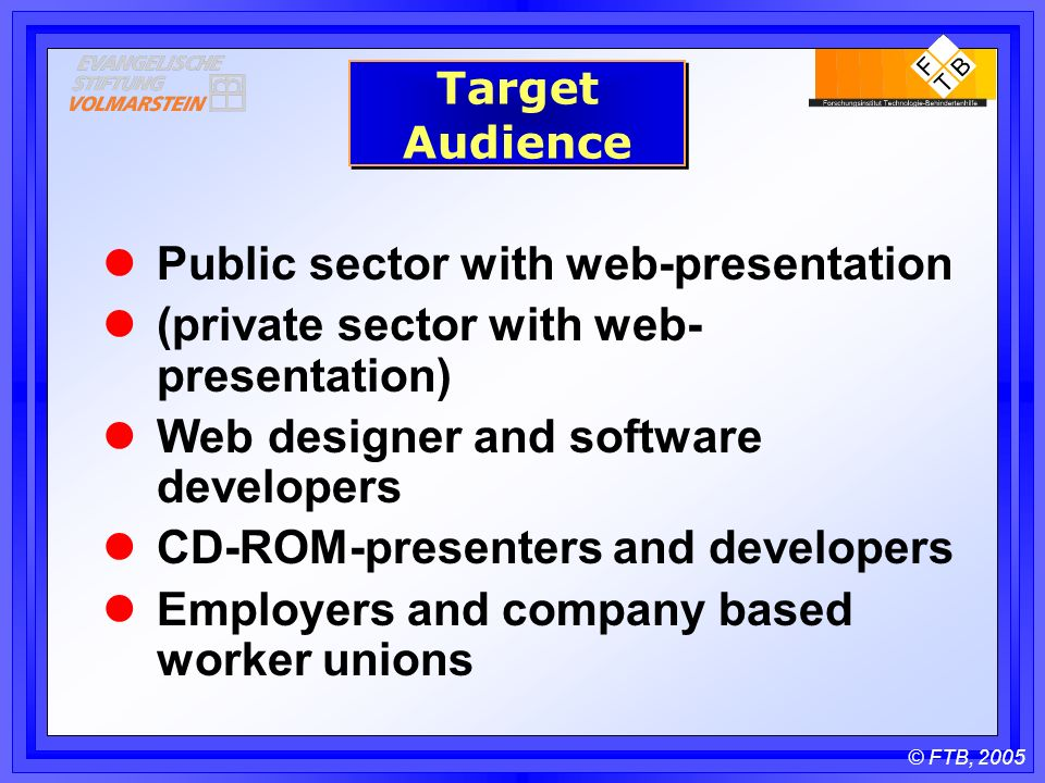 © FTB, 2005 Target Audience Public sector with web-presentation (private sector with web- presentation) Web designer and software developers CD-ROM-presenters and developers Employers and company based worker unions