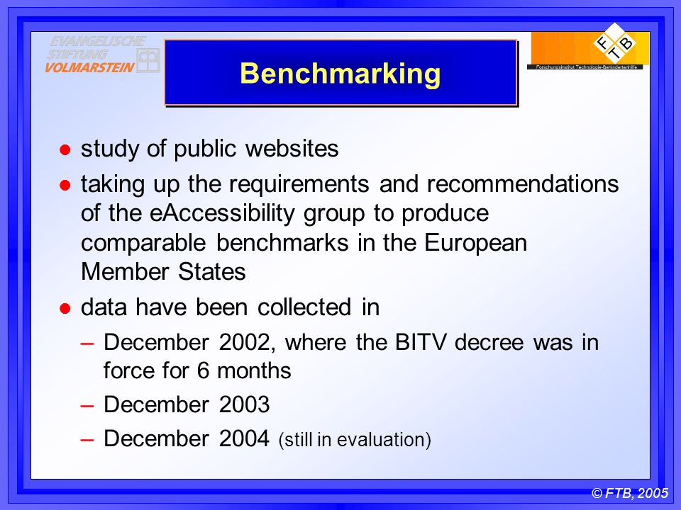 © FTB, 2005 Benchmarking l study of public websites l taking up the requirements and recommendations of the eAccessibility group to produce comparable benchmarks in the European Member States l data have been collected in –December 2002, where the BITV decree was in force for 6 months –December 2003 –December 2004 (still in evaluation)