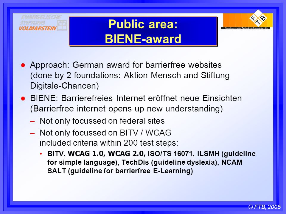 © FTB, 2005 Public area: BIENE-award l Approach: German award for barrierfree websites (done by 2 foundations: Aktion Mensch and Stiftung Digitale-Chancen) l BIENE: Barrierefreies Internet eröffnet neue Einsichten (Barrierfree internet opens up new understanding) –Not only focussed on federal sites –Not only focussed on BITV / WCAG included criteria within 200 test steps: BITV, WCAG 1.0, WCAG 2.0, ISO/TS 16071, ILSMH (guideline for simple language), TechDis (guideline dyslexia), NCAM SALT (guideline for barrierfree E-Learning)