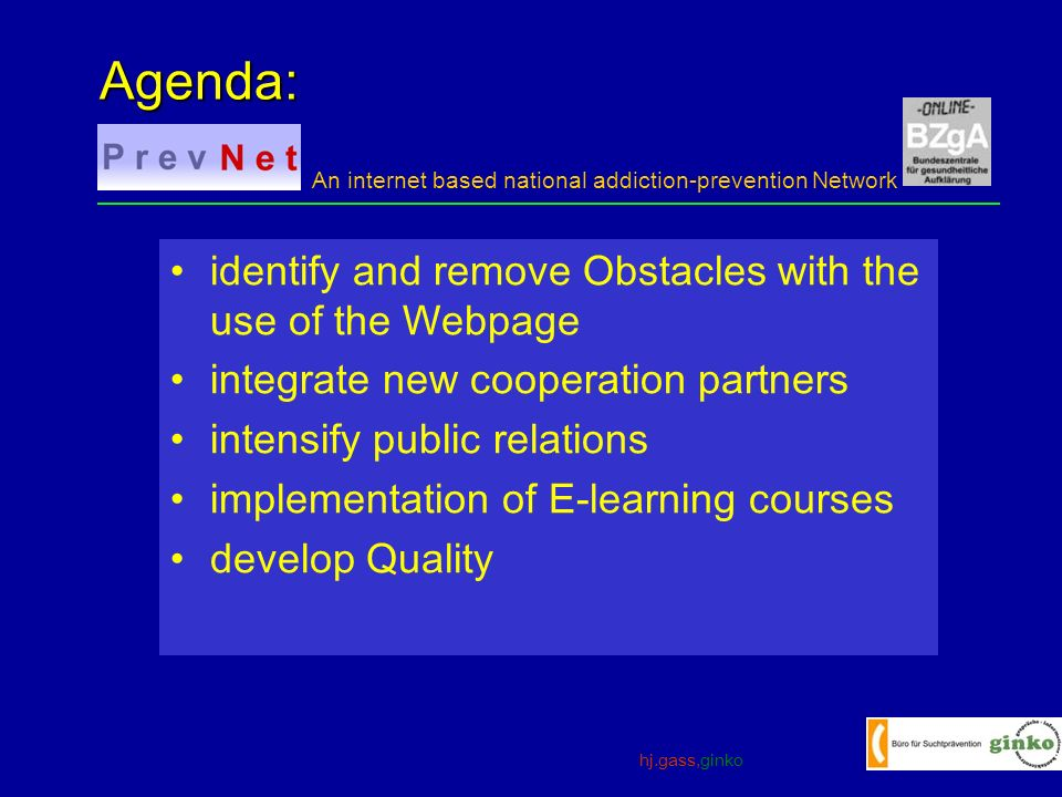 hj.gass,ginko An internet based national addiction-prevention Network identify and remove Obstacles with the use of the Webpage integrate new cooperation partners intensify public relations implementation of E-learning courses develop Quality Agenda: