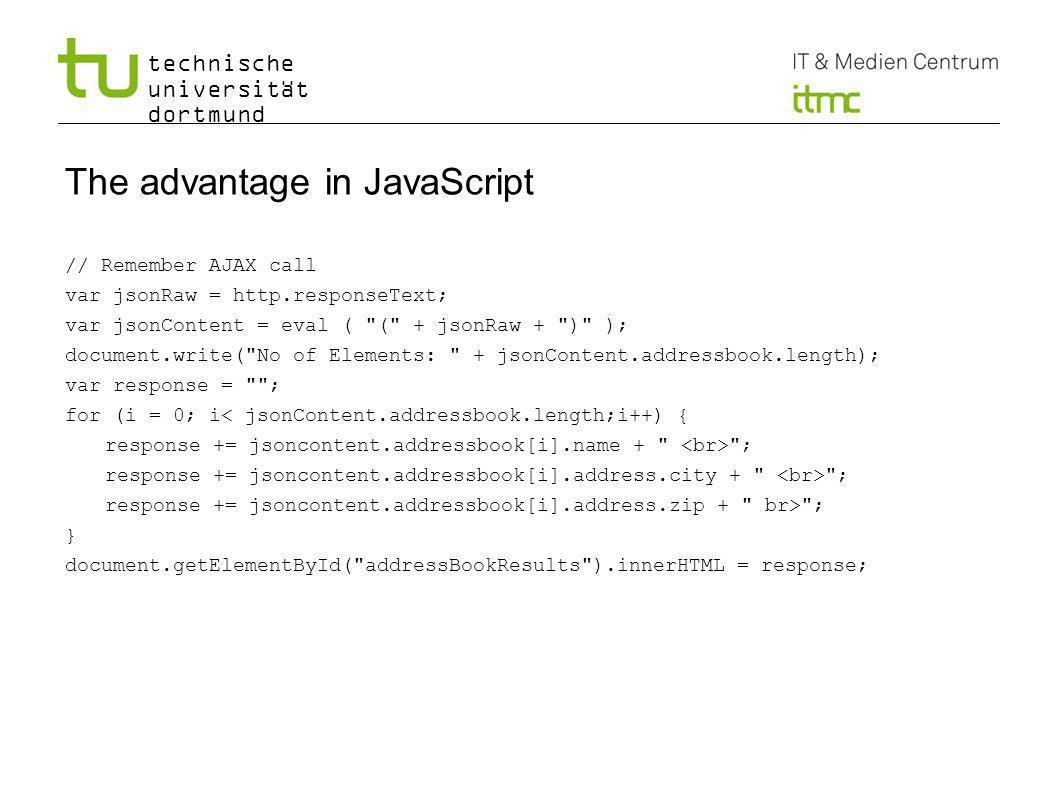technische universität dortmund The advantage in JavaScript // Remember AJAX call var jsonRaw = http.responseText; var jsonContent = eval ( ( + jsonRaw + ) ); document.write( No of Elements: + jsonContent.addressbook.length); var response = ; for (i = 0; i< jsonContent.addressbook.length;i++) { response += jsoncontent.addressbook[i].name + ; response += jsoncontent.addressbook[i].address.city + ; response += jsoncontent.addressbook[i].address.zip + br> ; } document.getElementById( addressBookResults ).innerHTML = response; 10