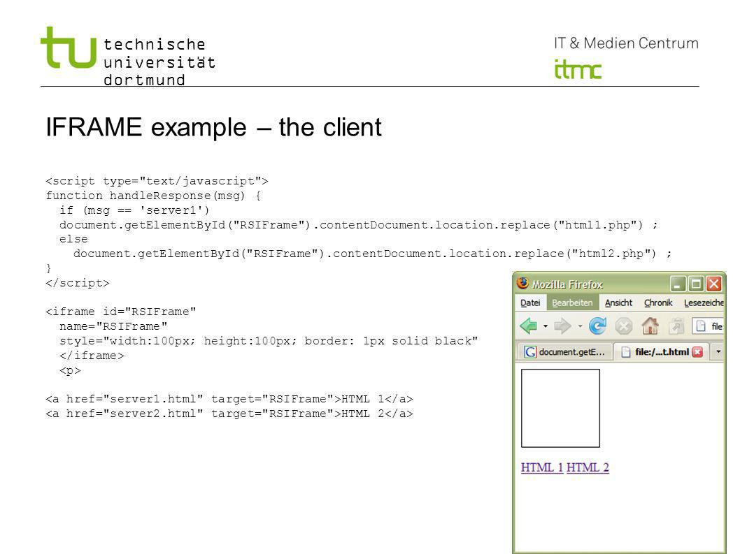 technische universität dortmund IFRAME example – the client function handleResponse(msg) { if (msg == server1 ) document.getElementById( RSIFrame ).contentDocument.location.replace( html1.php ) ; else document.getElementById( RSIFrame ).contentDocument.location.replace( html2.php ) ; } <iframe id= RSIFrame name= RSIFrame style= width:100px; height:100px; border: 1px solid black HTML 1 HTML 2 14