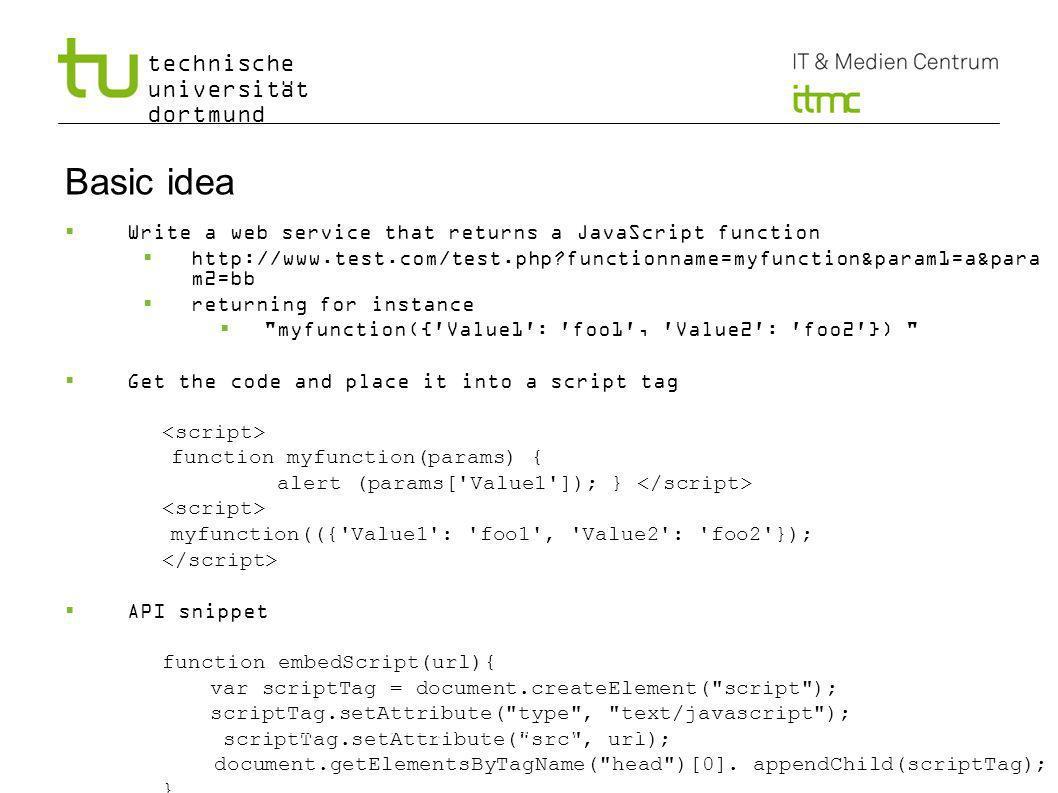 technische universität dortmund Basic idea Write a web service that returns a JavaScript function http://www.test.com/test.php functionname=myfunction&param1=a&para m2=bb returning for instance myfunction({ Value1 : foo1 , Value2 : foo2 }) Get the code and place it into a script tag function myfunction(params) { alert (params[ Value1 ]); } myfunction(({ Value1 : foo1 , Value2 : foo2 }); API snippet function embedScript(url){ var scriptTag = document.createElement( script ); scriptTag.setAttribute( type , text/javascript ); scriptTag.setAttribute( src , url); document.getElementsByTagName( head )[0].