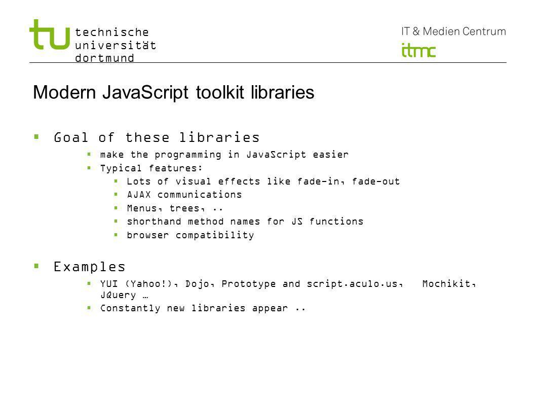 technische universität dortmund Modern JavaScript toolkit libraries Goal of these libraries make the programming in JavaScript easier Typical features: Lots of visual effects like fade-in, fade-out AJAX communications Menus, trees,..