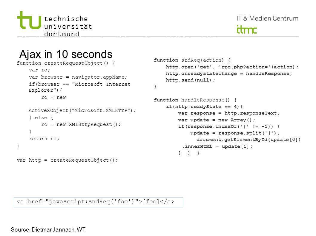 technische universität dortmund Ajax in 10 seconds function createRequestObject() { var ro; var browser = navigator.appName; if(browser == Microsoft Internet Explorer ){ ro = new ActiveXObject( Microsoft.XMLHTTP ); } else { ro = new XMLHttpRequest(); } return ro; } var http = createRequestObject(); 5 http://rajshekhar.net/blog/archives/85-Rasmus-30-second-AJAX-Tutorial.html function sndReq(action) { http.open( get , rpc.php action= +action); http.onreadystatechange = handleResponse; http.send(null); } function handleResponse() { if(http.readyState == 4){ var response = http.responseText; var update = new Array(); if(response.indexOf( | != -1)) { update = response.split( | ); document.getElementById(update[0]).innerHTML = update[1]; } } } [foo] Source.