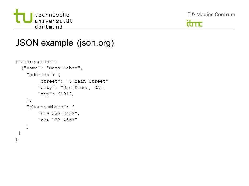 technische universität dortmund JSON example (json.org) { addressbook : { name : Mary Lebow , address : { street : 5 Main Street city : San Diego, CA , zip : 91912, }, phoneNumbers : [ 619 332-3452 , 664 223-4667 ] } 8