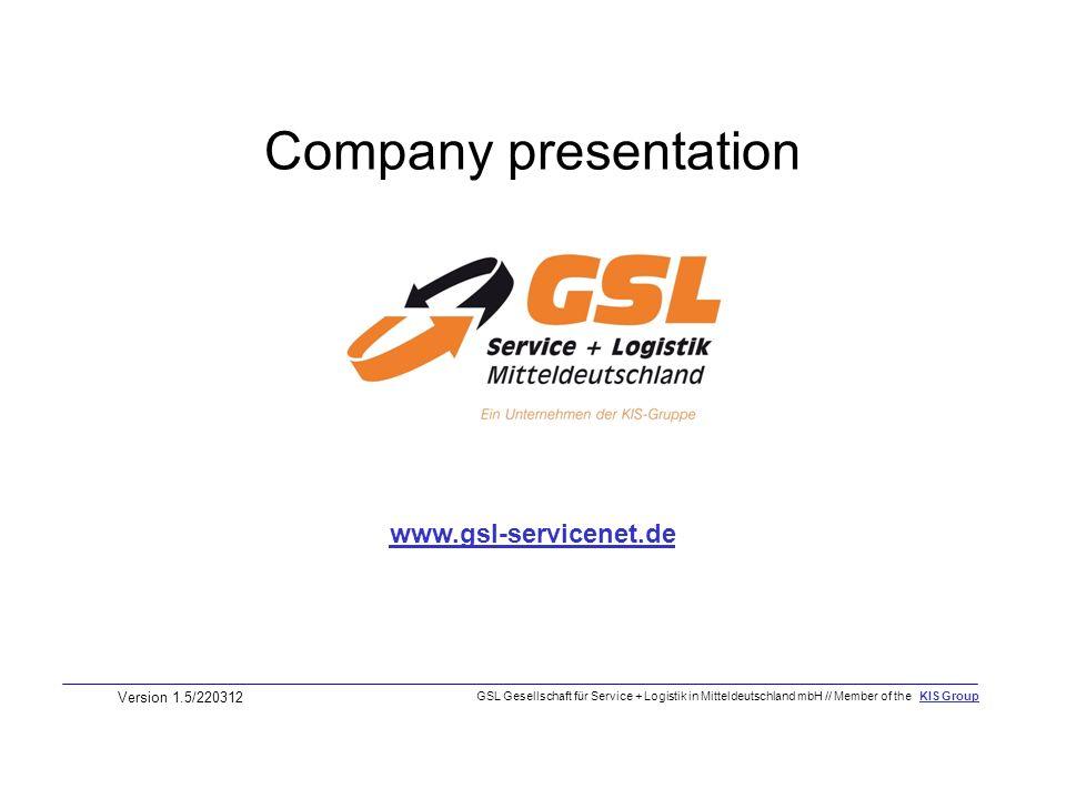 Company presentation Version 1.5/220312 www.gsl-servicenet.de GSL Gesellschaft für Service + Logistik in Mitteldeutschland mbH // Member of the KIS Gr