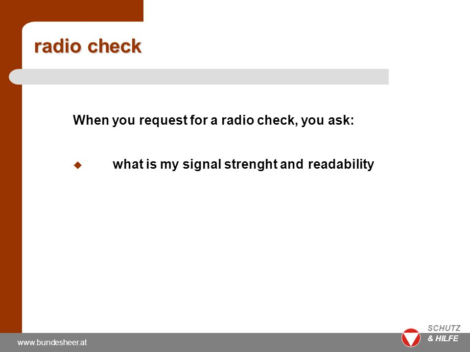 www.bundesheer.at SCHUTZ & HILFE radio check When you request for a radio check, you ask: u what is my signal strenght and readability