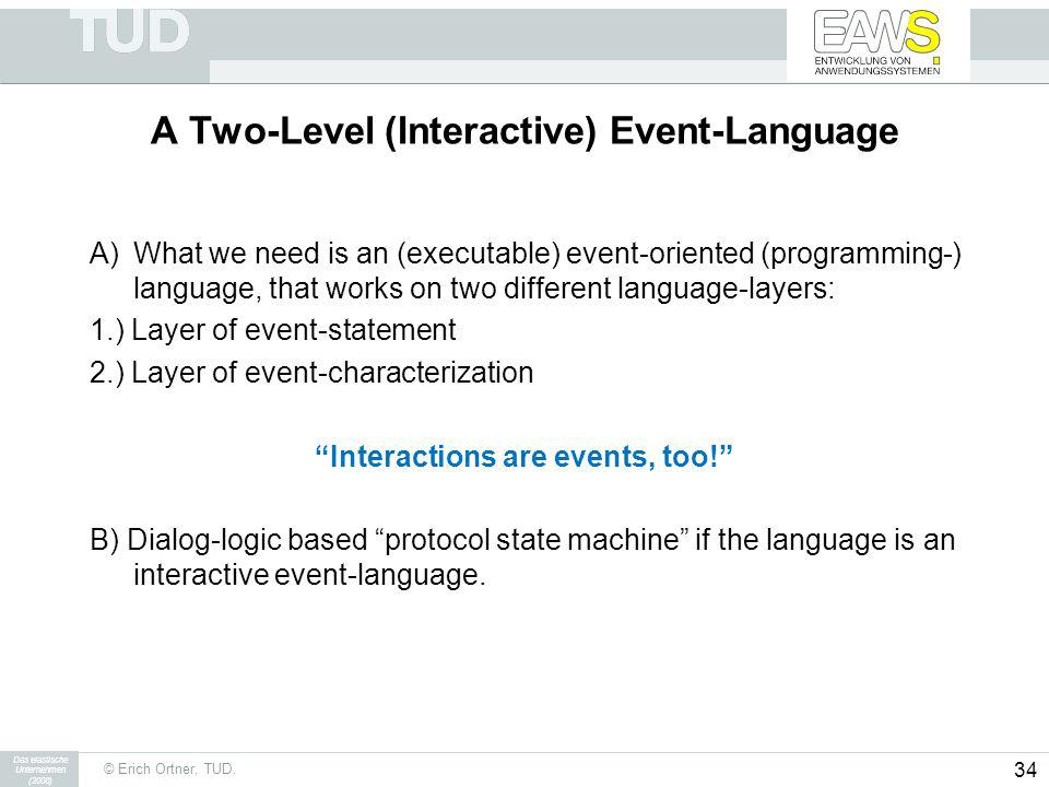 © Erich Ortner, TUD. Das elastische Unternehmen (2008) 34 A Two-Level (Interactive) Event-Language A)What we need is an (executable) event-oriented (p