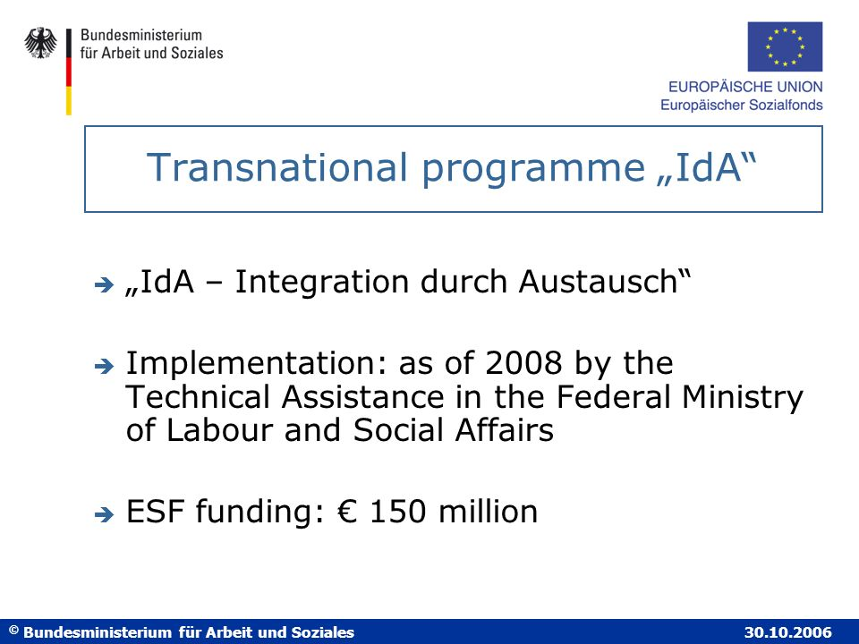 © Bundesministerium für Arbeit und Soziales 30.10.2006 Transnational programme IdA è IdA – Integration durch Austausch è Implementation: as of 2008 by the Technical Assistance in the Federal Ministry of Labour and Social Affairs è ESF funding: 150 million