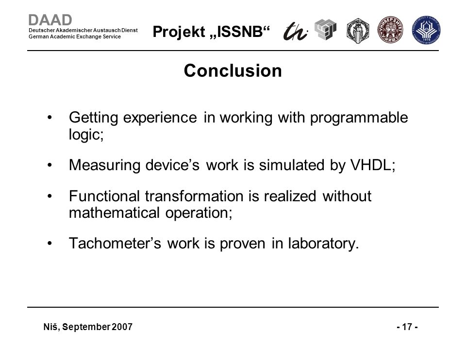 Projekt ISSNB Niš, September 2007- 17 - DAAD Deutscher Akademischer Austausch Dienst German Academic Exchange Service Conclusion Getting experience in working with programmable logic; Measuring devices work is simulated by VHDL; Functional transformation is realized without mathematical operation; Tachometers work is proven in laboratory.