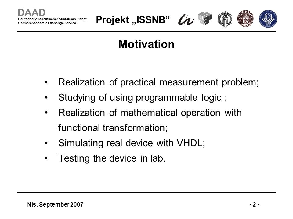 Projekt ISSNB Niš, September 2007- 2 - DAAD Deutscher Akademischer Austausch Dienst German Academic Exchange Service Motivation Realization of practical measurement problem; Studying of using programmable logic ; Realization of mathematical operation with functional transformation; Simulating real device with VHDL; Testing the device in lab.