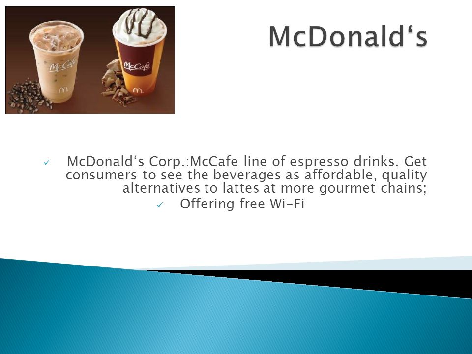 McDonalds Corp.:McCafe line of espresso drinks. Get consumers to see the beverages as affordable, quality alternatives to lattes at more gourmet chain
