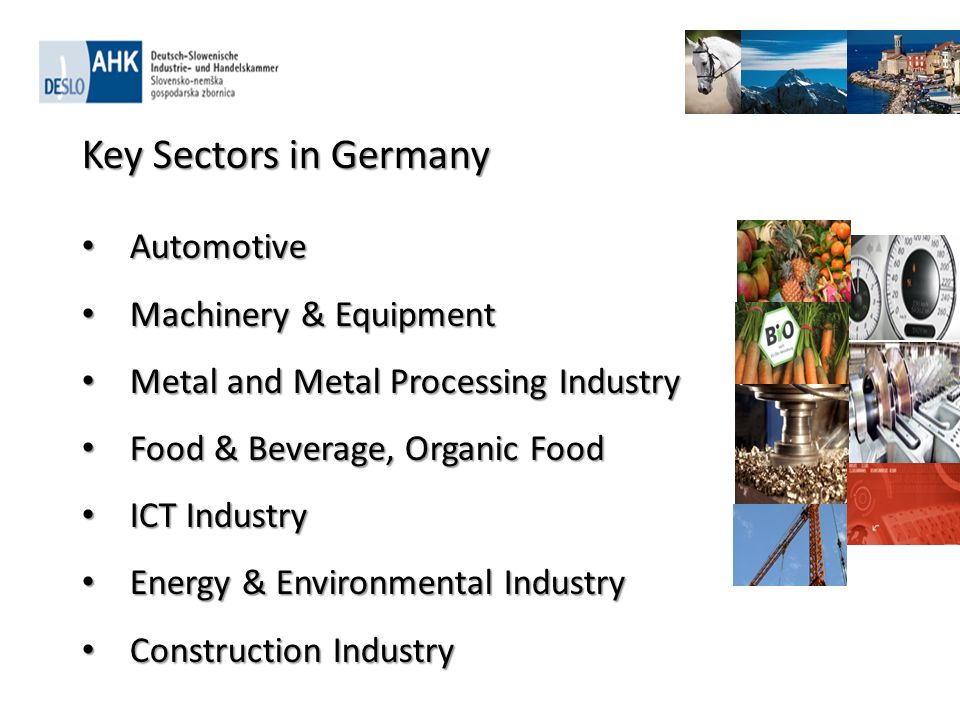 Key Sectors in Germany Automotive Automotive Machinery & Equipment Machinery & Equipment Metal and Metal Processing Industry Metal and Metal Processing Industry Food & Beverage, Organic Food Food & Beverage, Organic Food ICT Industry ICT Industry Energy & Environmental Industry Energy & Environmental Industry Construction Industry Construction Industry