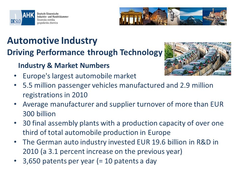 Automotive Industry Driving Performance through Technology Europe's largest automobile market 5.5 million passenger vehicles manufactured and 2.9 mill