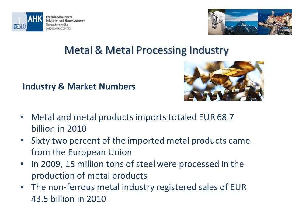 Metal & Metal Processing Industry Metal and metal products imports totaled EUR 68.7 billion in 2010 Sixty two percent of the imported metal products came from the European Union In 2009, 15 million tons of steel were processed in the production of metal products The non-ferrous metal industry registered sales of EUR 43.5 billion in 2010 Industry & Market Numbers