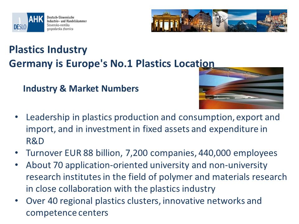 Plastics Industry Germany is Europe s No.1 Plastics Location Leadership in plastics production and consumption, export and import, and in investment in fixed assets and expenditure in R&D Turnover EUR 88 billion, 7,200 companies, 440,000 employees About 70 application-oriented university and non-university research institutes in the field of polymer and materials research in close collaboration with the plastics industry Over 40 regional plastics clusters, innovative networks and competence centers Industry & Market Numbers