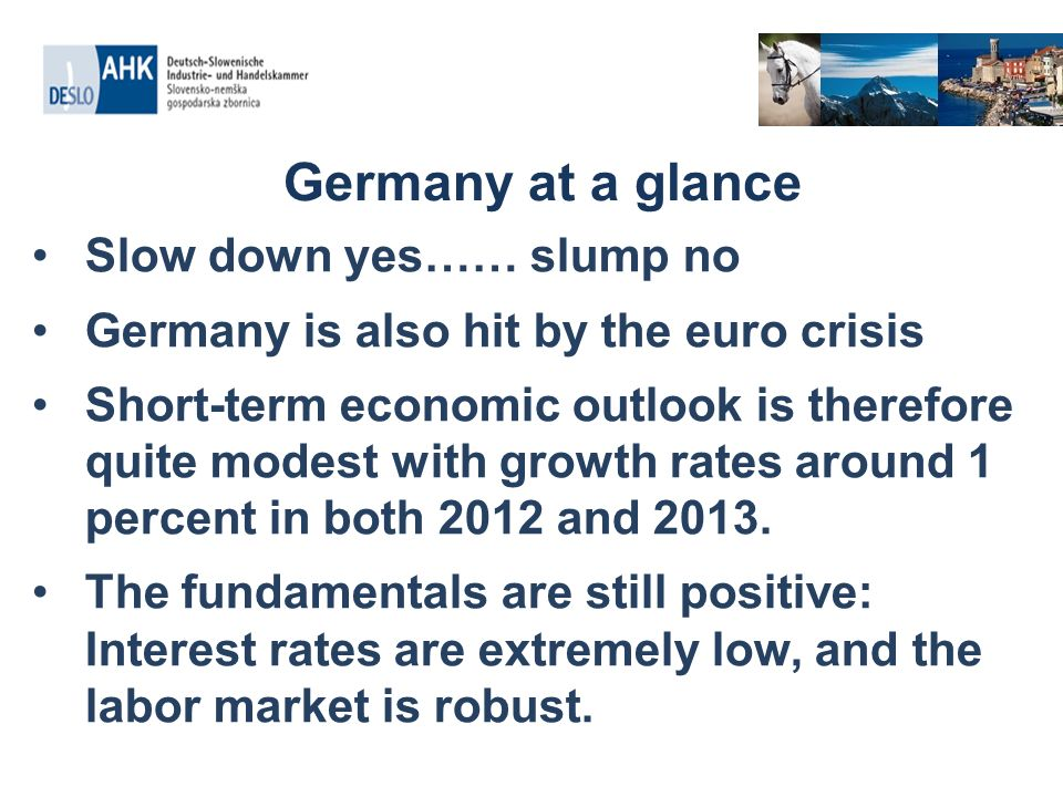 Germany at a glance Slow down yes…… slump no Germany is also hit by the euro crisis Short-term economic outlook is therefore quite modest with growth