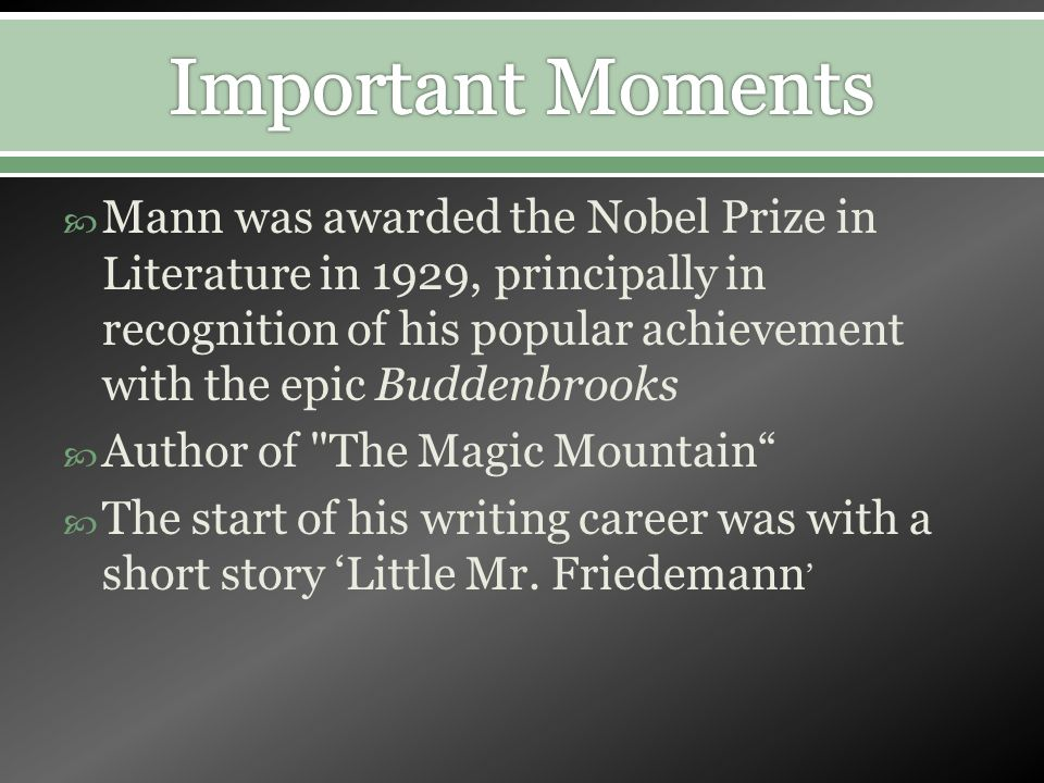 Mann was awarded the Nobel Prize in Literature in 1929, principally in recognition of his popular achievement with the epic Buddenbrooks Author of The Magic Mountain The start of his writing career was with a short story Little Mr.