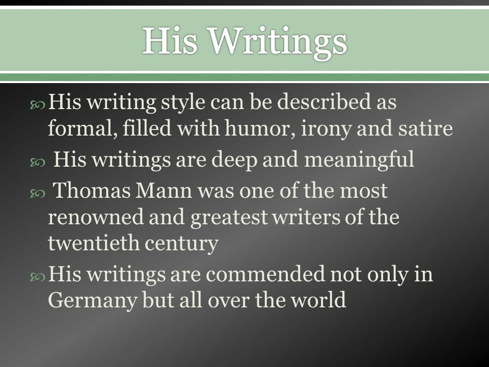His writing style can be described as formal, filled with humor, irony and satire His writings are deep and meaningful Thomas Mann was one of the most renowned and greatest writers of the twentieth century His writings are commended not only in Germany but all over the world