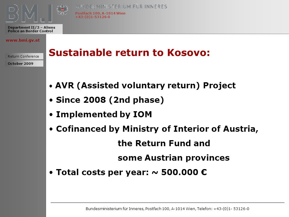 www.bmi.gv.at Sustainable return to Kosovo: AVR (Assisted voluntary return) Project Since 2008 (2nd phase) Implemented by IOM Cofinanced by Ministry of Interior of Austria, the Return Fund and some Austrian provinces Total costs per year: ~ 500.000 Department II/3 – Aliens Police an Border Control Return Conference Postfach 100, A-1014 Wien +43-(0)1-53126-0 October 2009 Bundesministerium für Inneres, Postfach 100, A-1014 Wien, Telefon: +43-(0)1- 53126-0