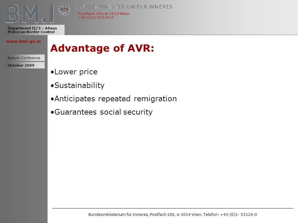 www.bmi.gv.at Advantage of AVR: Lower price Sustainability Anticipates repeated remigration Guarantees social security Department II/3 – Aliens Police an Border Control Return Conference Postfach 100, A-1014 Wien +43-(0)1-53126-0 October 2009 Bundesministerium für Inneres, Postfach 100, A-1014 Wien, Telefon: +43-(0)1- 53126-0