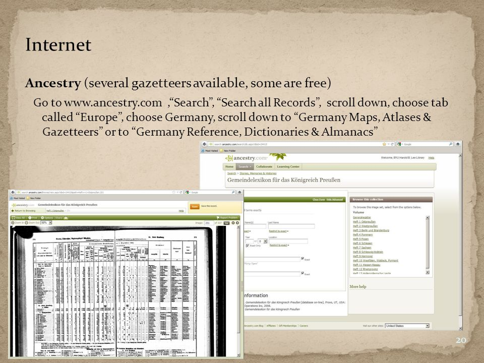 Internet Ancestry (several gazetteers available, some are free) 20 Go to www.ancestry.com,Search, Search all Records, scroll down, choose tab called Europe, choose Germany, scroll down to Germany Maps, Atlases & Gazetteers or to Germany Reference, Dictionaries & Almanacs