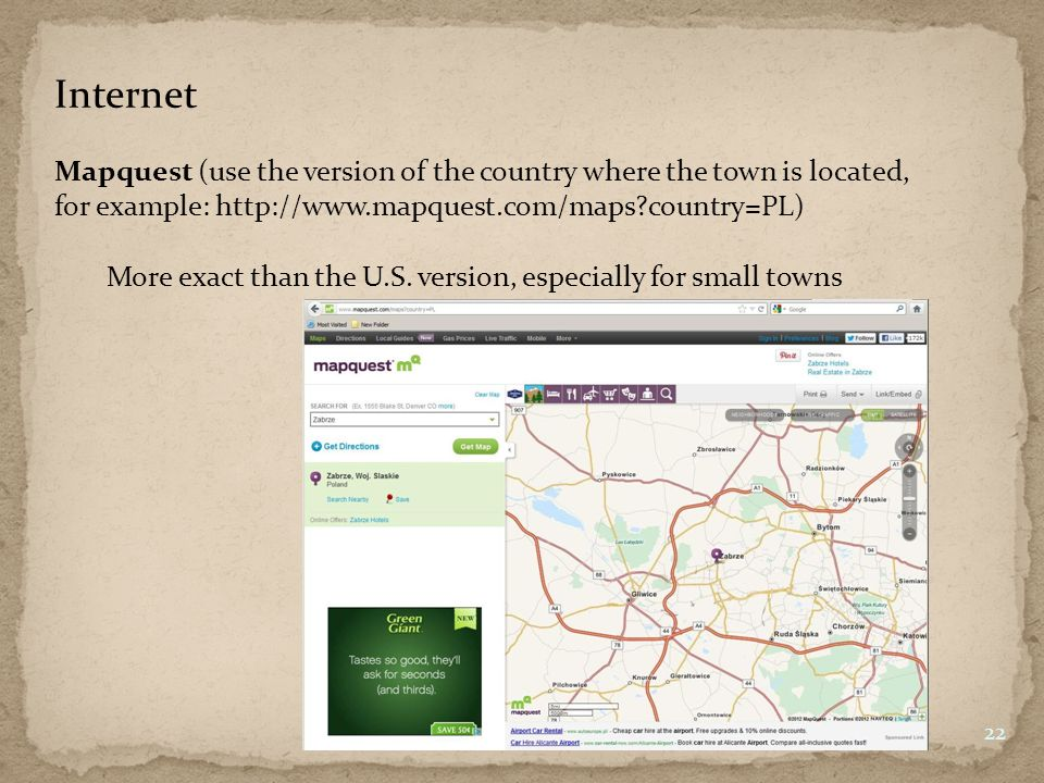 Internet Mapquest (use the version of the country where the town is located, for example: http://www.mapquest.com/maps country=PL) 22 More exact than the U.S.